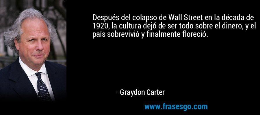 Después del colapso de Wall Street en la década de 1920, la cultura dejó de ser todo sobre el dinero, y el país sobrevivió y finalmente floreció. – Graydon Carter