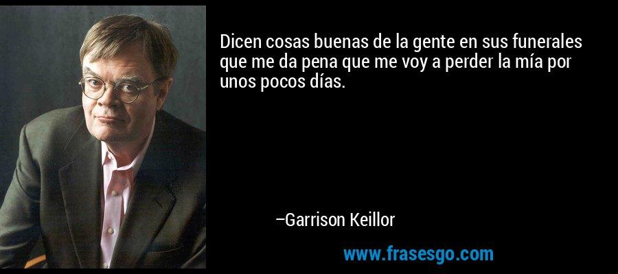 Dicen cosas buenas de la gente en sus funerales que me da pena que me voy a perder la mía por unos pocos días. – Garrison Keillor