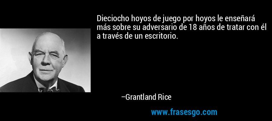 Dieciocho hoyos de juego por hoyos le enseñará más sobre su adversario de 18 años de tratar con él a través de un escritorio. – Grantland Rice