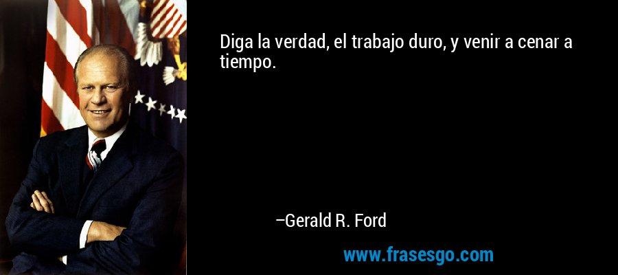 Diga la verdad, el trabajo duro, y venir a cenar a tiempo. – Gerald R. Ford
