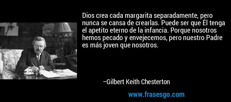 Dios crea cada margarita separadamente, pero nunca se cansa de crearlas. Puede ser que Él tenga el apetito eterno de la infancia. Porque nosotros hemos pecado y envejecemos, pero nuestro Padre es más joven que nosotros. – Gilbert Keith Chesterton