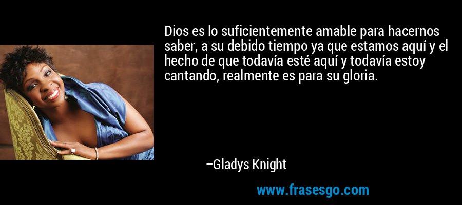 Dios es lo suficientemente amable para hacernos saber, a su debido tiempo ya que estamos aquí y el hecho de que todavía esté aquí y todavía estoy cantando, realmente es para su gloria. – Gladys Knight