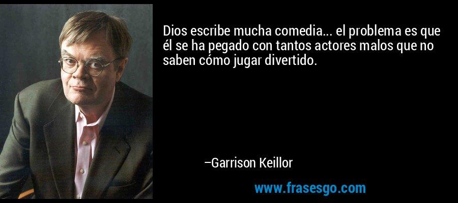 Dios escribe mucha comedia... el problema es que él se ha pegado con tantos actores malos que no saben cómo jugar divertido. – Garrison Keillor