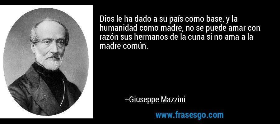 Dios le ha dado a su país como base, y la humanidad como madre, no se puede amar con razón sus hermanos de la cuna si no ama a la madre común. – Giuseppe Mazzini