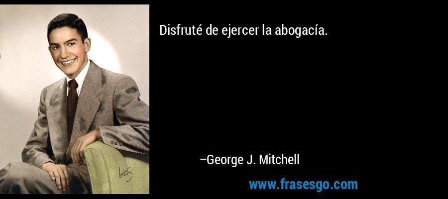 Disfruté de ejercer la abogacía. – George J. Mitchell