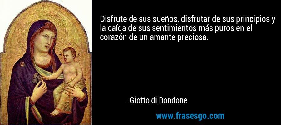Disfrute de sus sueños, disfrutar de sus principios y la caída de sus sentimientos más puros en el corazón de un amante preciosa. – Giotto di Bondone