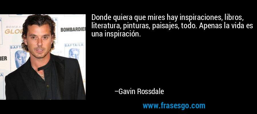 Donde quiera que mires hay inspiraciones, libros, literatura, pinturas, paisajes, todo. Apenas la vida es una inspiración. – Gavin Rossdale