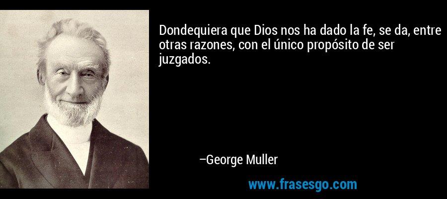 Dondequiera que Dios nos ha dado la fe, se da, entre otras razones, con el único propósito de ser juzgados. – George Muller