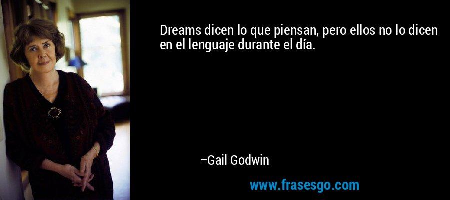 Dreams dicen lo que piensan, pero ellos no lo dicen en el lenguaje durante el día. – Gail Godwin