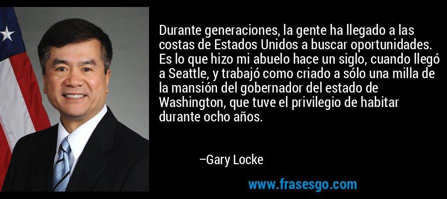 Durante generaciones, la gente ha llegado a las costas de Estados Unidos a buscar oportunidades. Es lo que hizo mi abuelo hace un siglo, cuando llegó a Seattle, y trabajó como criado a sólo una milla de la mansión del gobernador del estado de Washington, que tuve el privilegio de habitar durante ocho años. – Gary Locke
