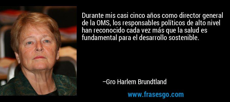 Durante mis casi cinco años como director general de la OMS, los responsables políticos de alto nivel han reconocido cada vez más que la salud es fundamental para el desarrollo sostenible. – Gro Harlem Brundtland