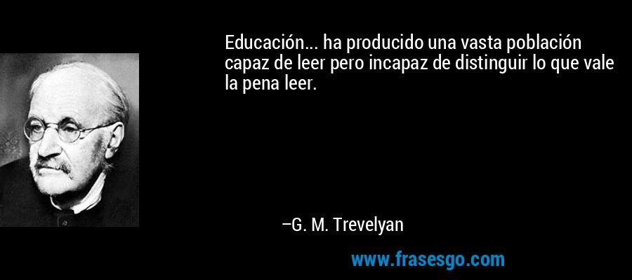 Educación... ha producido una vasta población capaz de leer pero incapaz de distinguir lo que vale la pena leer. – G. M. Trevelyan
