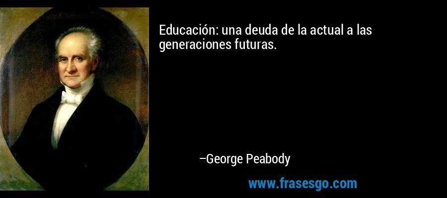 Educación: una deuda de la actual a las generaciones futuras. – George Peabody