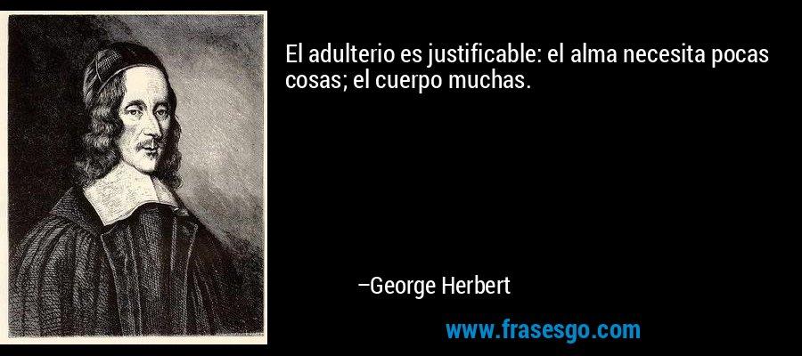El adulterio es justificable: el alma necesita pocas cosas; el cuerpo muchas. – George Herbert