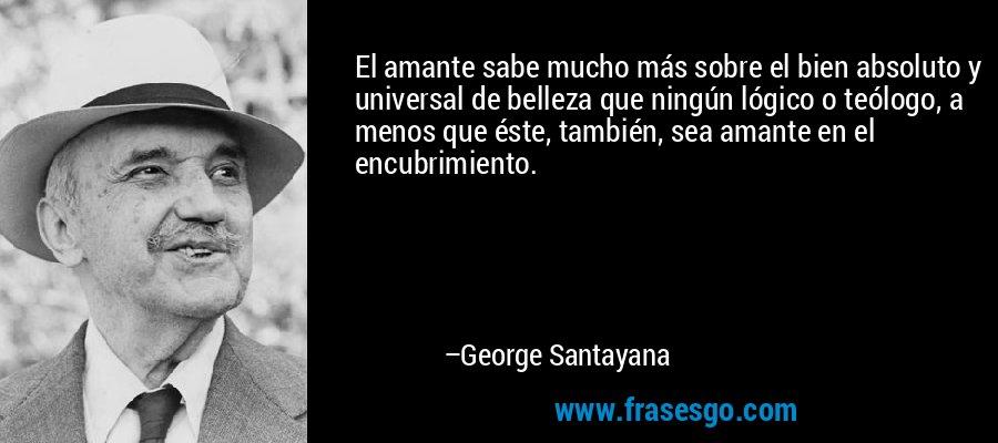 El amante sabe mucho más sobre el bien absoluto y universal de belleza que ningún lógico o teólogo, a menos que éste, también, sea amante en el encubrimiento. – George Santayana