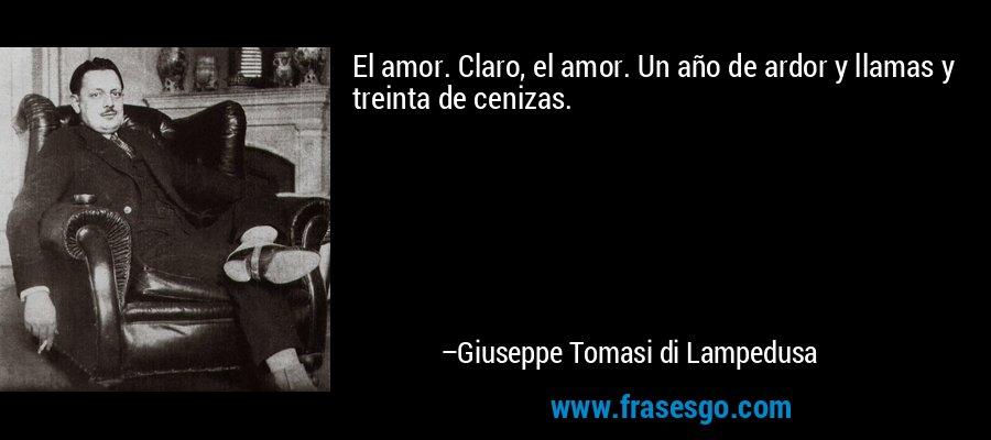 El amor. Claro, el amor. Un año de ardor y llamas y treinta de cenizas. – Giuseppe Tomasi di Lampedusa
