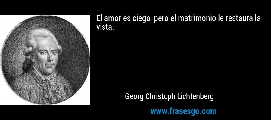El amor es ciego, pero el matrimonio le restaura la vista. – Georg Christoph Lichtenberg