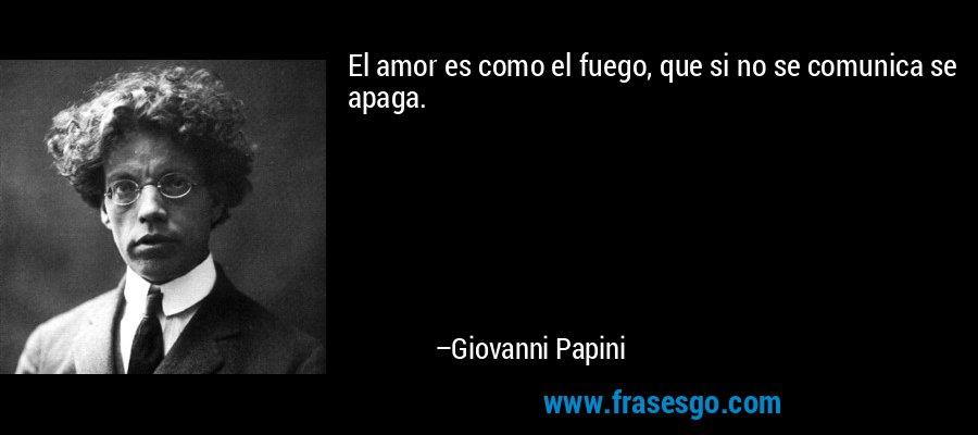 El amor es como el fuego, que si no se comunica se apaga. – Giovanni Papini