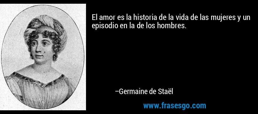 El amor es la historia de la vida de las mujeres y un episodio en la de los hombres. – Germaine de Staël