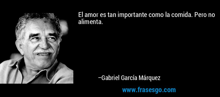 El amor es tan importante como la comida. Pero no alimenta. – Gabriel García Márquez