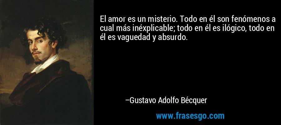 El amor es un misterio. Todo en él son fenómenos a cual más inéxplicable; todo en él es ilógico, todo en él es vaguedad y absurdo. – Gustavo Adolfo Bécquer
