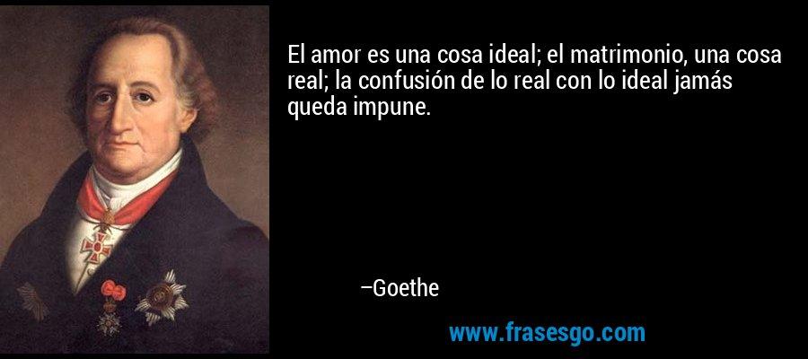 El amor es una cosa ideal; el matrimonio, una cosa real; la confusión de lo real con lo ideal jamás queda impune. – Goethe
