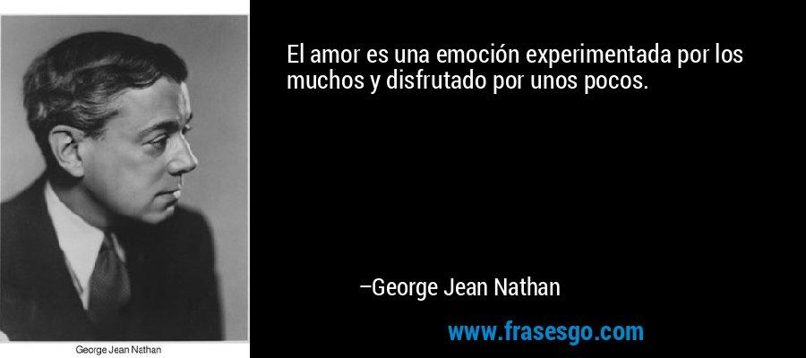 El amor es una emoción experimentada por los muchos y disfrutado por unos pocos. – George Jean Nathan