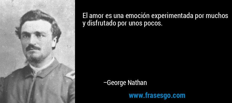 El amor es una emoción experimentada por muchos y disfrutado por unos pocos. – George Nathan