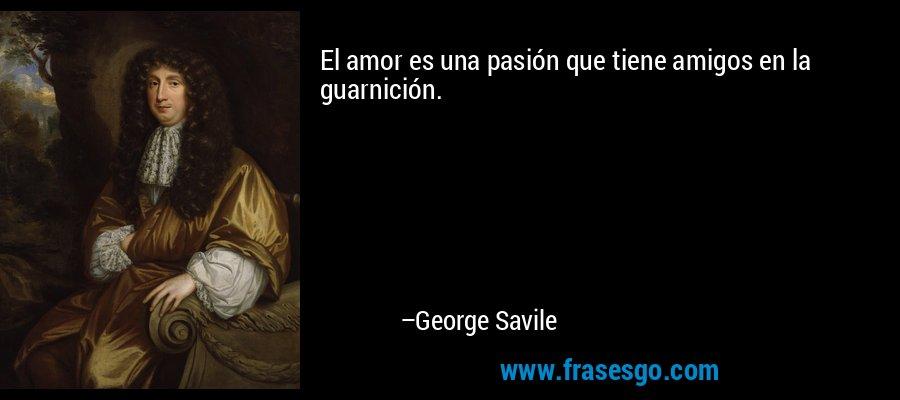El amor es una pasión que tiene amigos en la guarnición. – George Savile