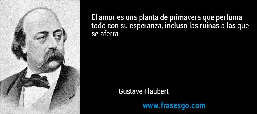 El amor es una planta de primavera que perfuma todo con su esperanza, incluso las ruinas a las que se aferra. – Gustave Flaubert