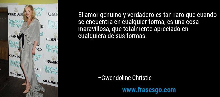 El amor genuino y verdadero es tan raro que cuando se encuentra en cualquier forma, es una cosa maravillosa, que totalmente apreciado en cualquiera de sus formas. – Gwendoline Christie