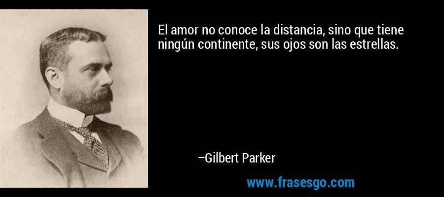 El amor no conoce la distancia, sino que tiene ningún continente, sus ojos son las estrellas. – Gilbert Parker