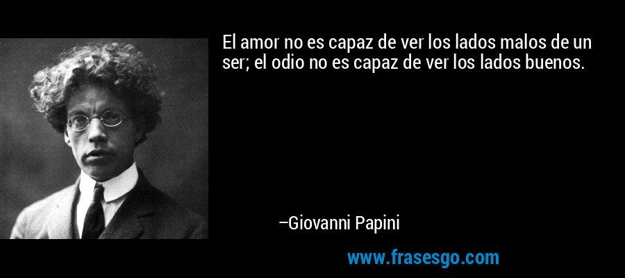 El amor no es capaz de ver los lados malos de un ser; el odio no es capaz de ver los lados buenos. – Giovanni Papini