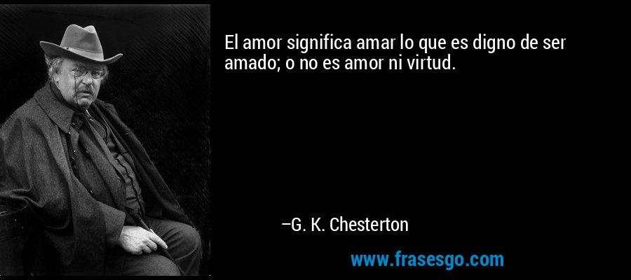 El amor significa amar lo que es digno de ser amado; o no es amor ni virtud. – G. K. Chesterton