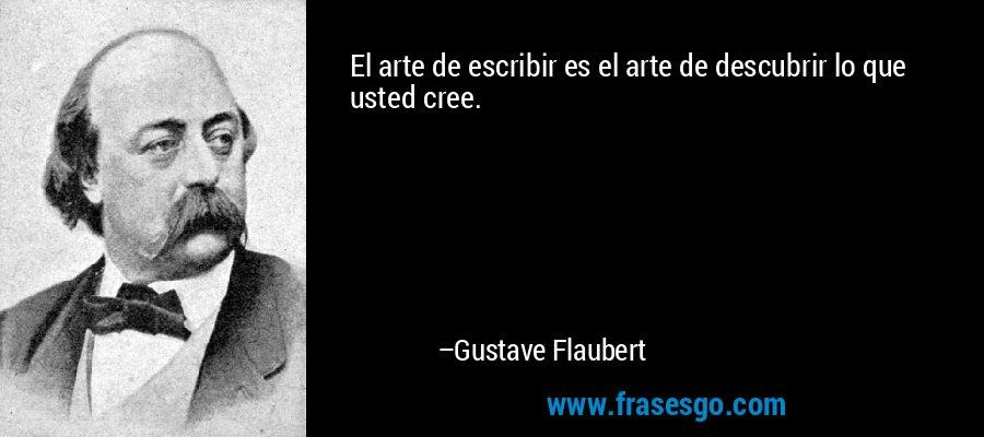 El arte de escribir es el arte de descubrir lo que usted cree. – Gustave Flaubert