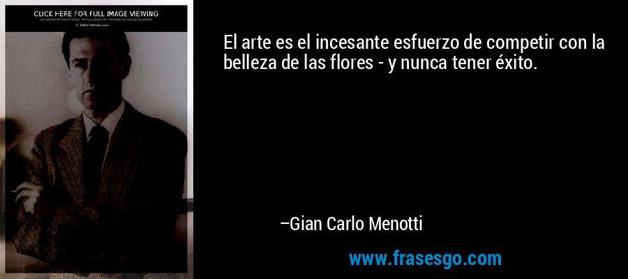 El arte es el incesante esfuerzo de competir con la belleza de las flores - y nunca tener éxito. – Gian Carlo Menotti