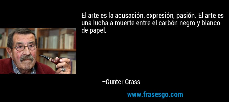 El arte es la acusación, expresión, pasión. El arte es una lucha a muerte entre el carbón negro y blanco de papel. – Gunter Grass