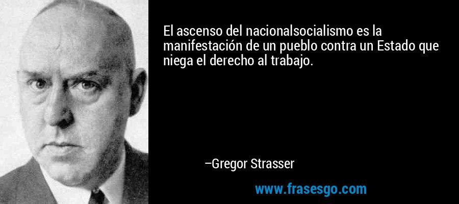 El ascenso del nacionalsocialismo es la manifestación de un pueblo contra un Estado que niega el derecho al trabajo. – Gregor Strasser