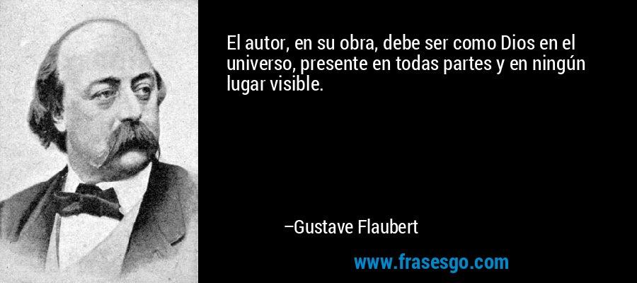 El autor, en su obra, debe ser como Dios en el universo, presente en todas partes y en ningún lugar visible. – Gustave Flaubert