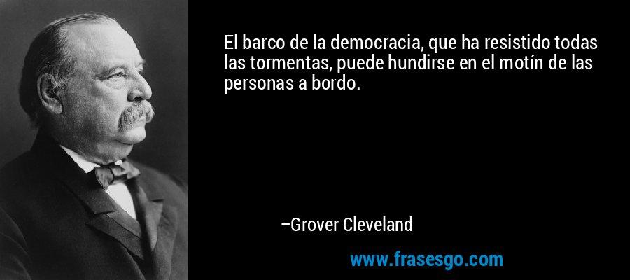 El barco de la democracia, que ha resistido todas las tormentas, puede hundirse en el motín de las personas a bordo. – Grover Cleveland