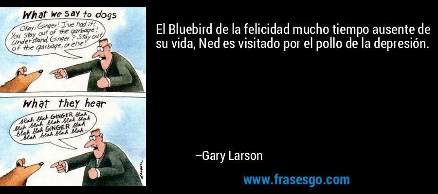 El Bluebird de la felicidad mucho tiempo ausente de su vida, Ned es visitado por el pollo de la depresión. – Gary Larson