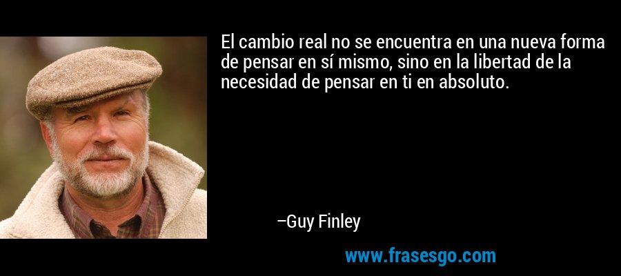 El cambio real no se encuentra en una nueva forma de pensar en sí mismo, sino en la libertad de la necesidad de pensar en ti en absoluto. – Guy Finley