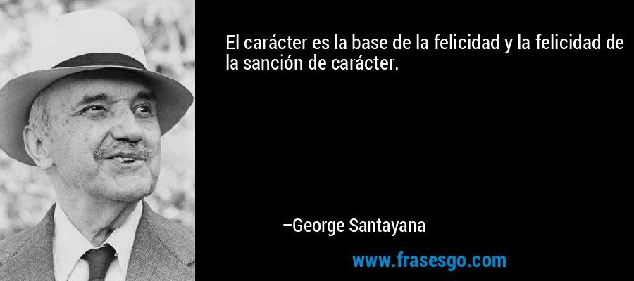 El carácter es la base de la felicidad y la felicidad de la sanción de carácter. – George Santayana