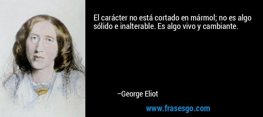 El carácter no está cortado en mármol; no es algo sólido e inalterable. Es algo vivo y cambiante. – George Eliot