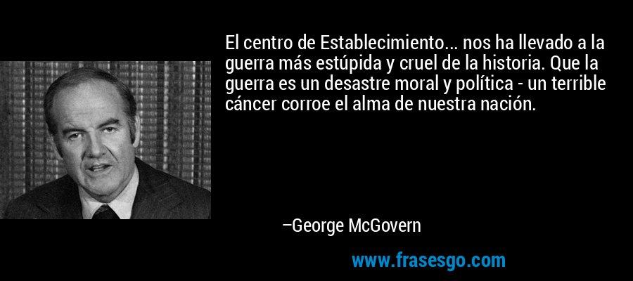 El centro de Establecimiento... nos ha llevado a la guerra más estúpida y cruel de la historia. Que la guerra es un desastre moral y política - un terrible cáncer corroe el alma de nuestra nación. – George McGovern