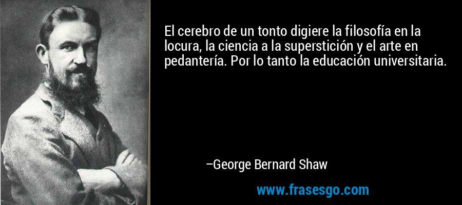 El cerebro de un tonto digiere la filosofía en la locura, la ciencia a la superstición y el arte en pedantería. Por lo tanto la educación universitaria. – George Bernard Shaw