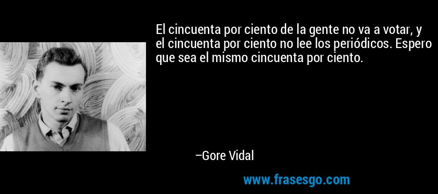 El cincuenta por ciento de la gente no va a votar, y el cincuenta por ciento no lee los periódicos. Espero que sea el mismo cincuenta por ciento. – Gore Vidal