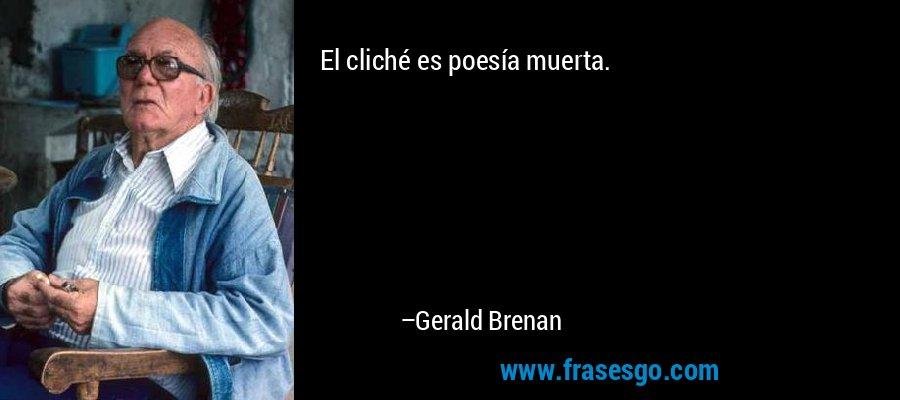 El cliché es poesía muerta. – Gerald Brenan
