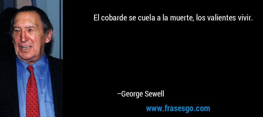 El cobarde se cuela a la muerte, los valientes vivir. – George Sewell