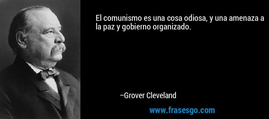 El comunismo es una cosa odiosa, y una amenaza a la paz y gobierno organizado. – Grover Cleveland